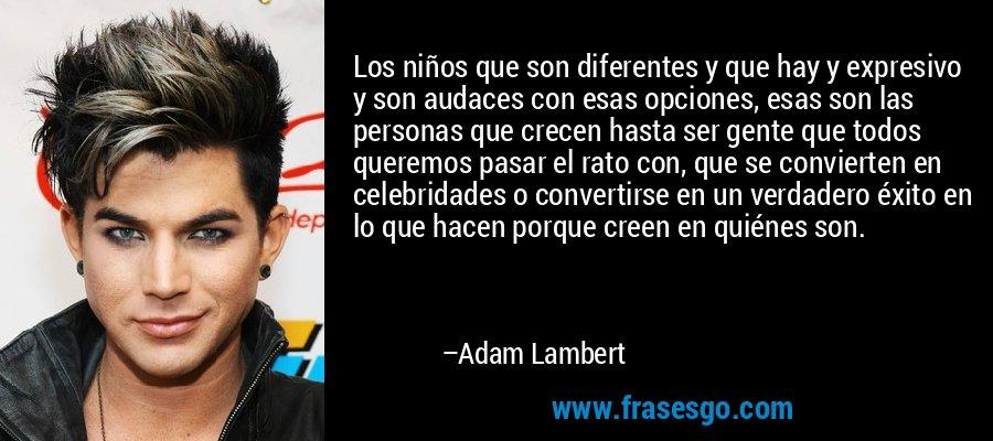 Los niños que son diferentes y que hay y expresivo y son audaces con esas opciones, esas son las personas que crecen hasta ser gente que todos queremos pasar el rato con, que se convierten en celebridades o convertirse en un verdadero éxito en lo que hacen porque creen en quiénes son. – Adam Lambert