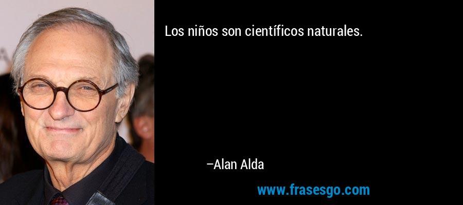 Los niños son científicos naturales. – Alan Alda