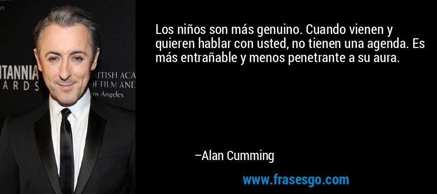 Los niños son más genuino. Cuando vienen y quieren hablar con usted, no tienen una agenda. Es más entrañable y menos penetrante a su aura. – Alan Cumming