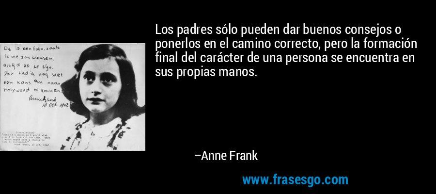 Los padres sólo pueden dar buenos consejos o ponerlos en el camino correcto, pero la formación final del carácter de una persona se encuentra en sus propias manos. – Anne Frank
