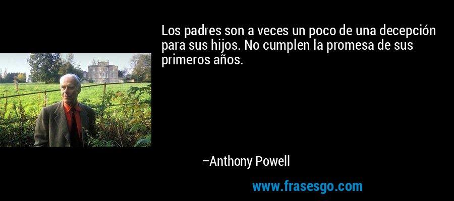 Los padres son a veces un poco de una decepción para sus hijos. No cumplen la promesa de sus primeros años. – Anthony Powell