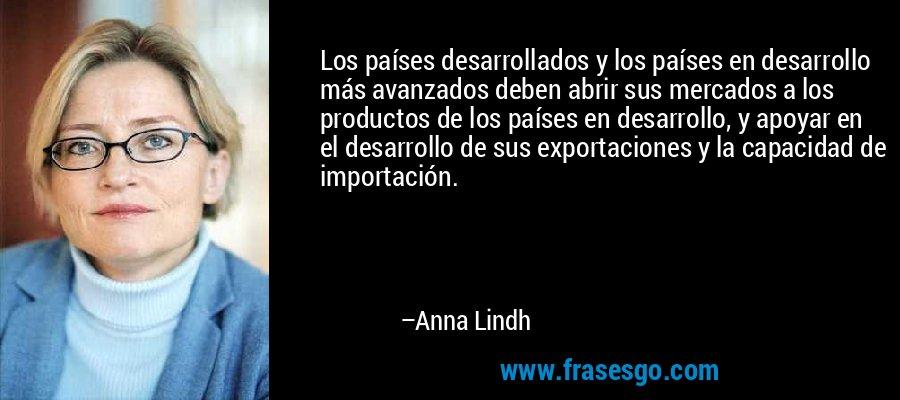 Los países desarrollados y los países en desarrollo más avanzados deben abrir sus mercados a los productos de los países en desarrollo, y apoyar en el desarrollo de sus exportaciones y la capacidad de importación. – Anna Lindh