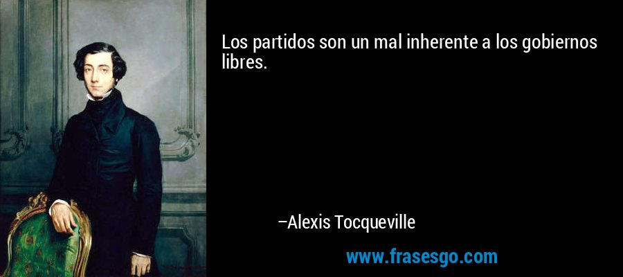 Los partidos son un mal inherente a los gobiernos libres. – Alexis Tocqueville