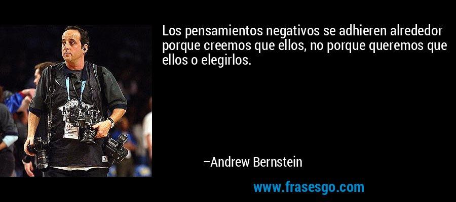 Los pensamientos negativos se adhieren alrededor porque creemos que ellos, no porque queremos que ellos o elegirlos. – Andrew Bernstein