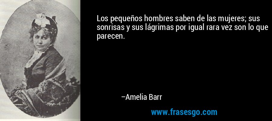Los pequeños hombres saben de las mujeres; sus sonrisas y sus lágrimas por igual rara vez son lo que parecen. – Amelia Barr