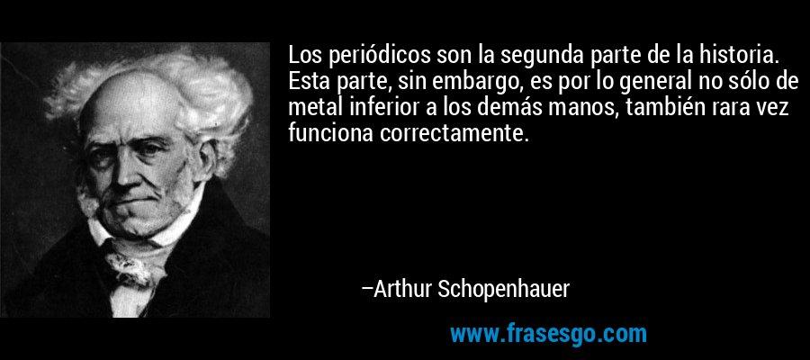 Los periódicos son la segunda parte de la historia. Esta parte, sin embargo, es por lo general no sólo de metal inferior a los demás manos, también rara vez funciona correctamente. – Arthur Schopenhauer