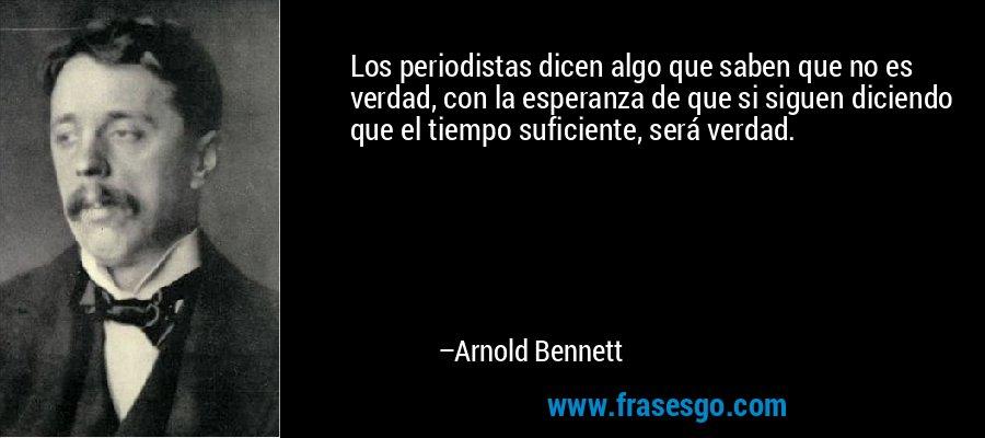Los periodistas dicen algo que saben que no es verdad, con la esperanza de que si siguen diciendo que el tiempo suficiente, será verdad. – Arnold Bennett