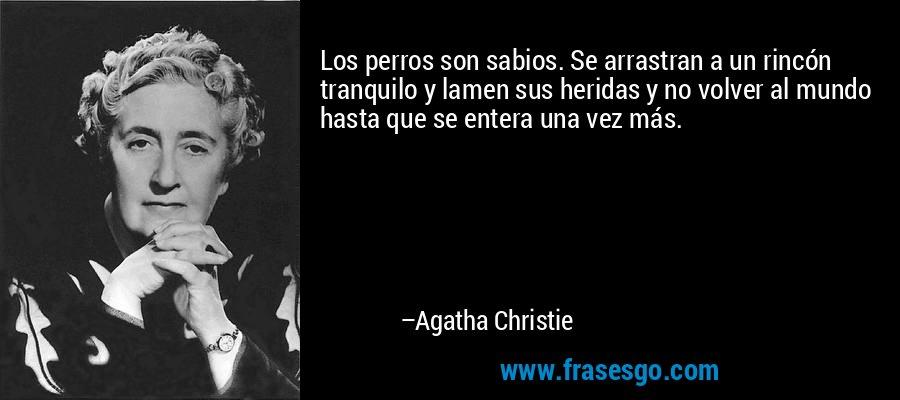Los perros son sabios. Se arrastran a un rincón tranquilo y lamen sus heridas y no volver al mundo hasta que se entera una vez más. – Agatha Christie