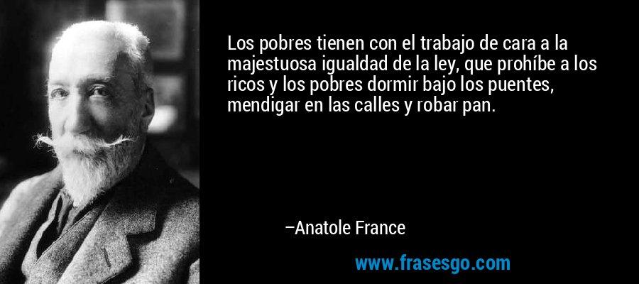 Los pobres tienen con el trabajo de cara a la majestuosa igualdad de la ley, que prohíbe a los ricos y los pobres dormir bajo los puentes, mendigar en las calles y robar pan. – Anatole France