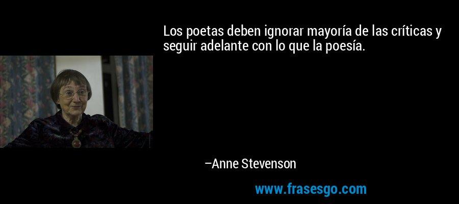 Los poetas deben ignorar mayoría de las críticas y seguir adelante con lo que la poesía. – Anne Stevenson