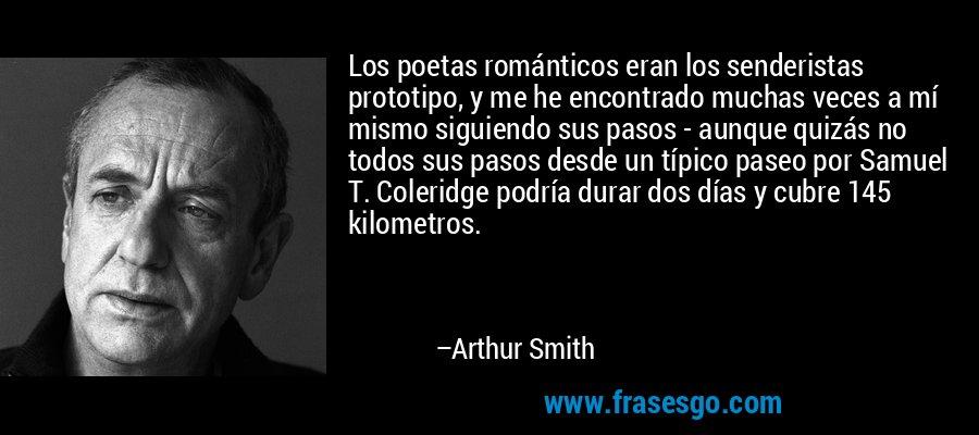 Los poetas románticos eran los senderistas prototipo, y me he encontrado muchas veces a mí mismo siguiendo sus pasos - aunque quizás no todos sus pasos desde un típico paseo por Samuel T. Coleridge podría durar dos días y cubre 145 kilometros. – Arthur Smith