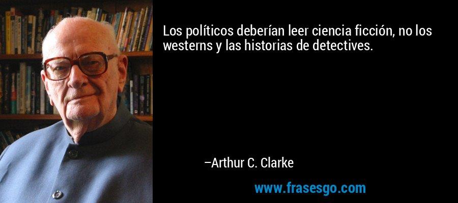 Los políticos deberían leer ciencia ficción, no los westerns y las historias de detectives. – Arthur C. Clarke