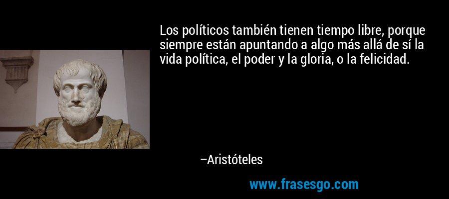 Los políticos también tienen tiempo libre, porque siempre están apuntando a algo más allá de sí la vida política, el poder y la gloria, o la felicidad. – Aristóteles