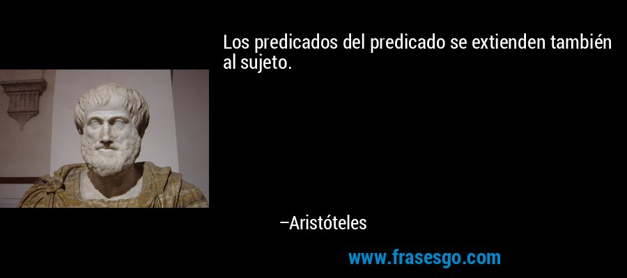 Los predicados del predicado se extienden también al sujeto. – Aristóteles