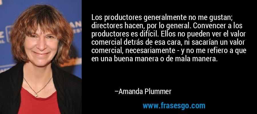 Los productores generalmente no me gustan; directores hacen, por lo general. Convencer a los productores es difícil. Ellos no pueden ver el valor comercial detrás de esa cara, ni sacarían un valor comercial, necesariamente - y no me refiero a que en una buena manera o de mala manera. – Amanda Plummer