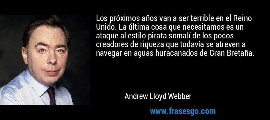 Los próximos años van a ser terrible en el Reino Unido. La última cosa que necesitamos es un ataque al estilo pirata somalí de los pocos creadores de riqueza que todavía se atreven a navegar en aguas huracanados de Gran Bretaña. – Andrew Lloyd Webber