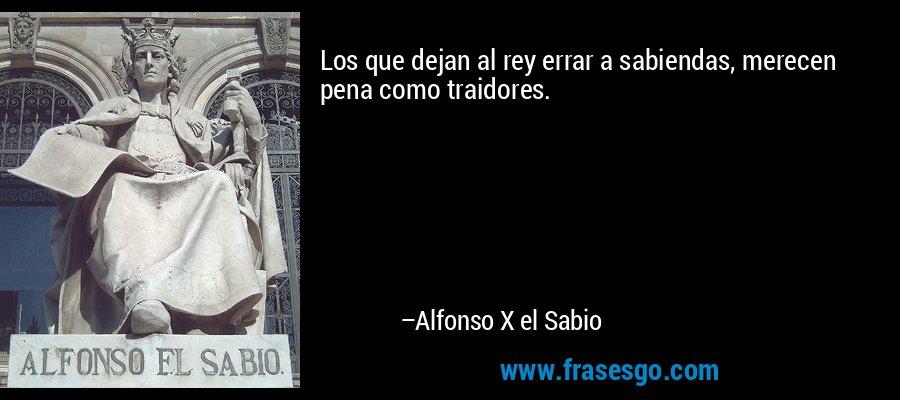 Los que dejan al rey errar a sabiendas, merecen pena como traidores. – Alfonso X el Sabio