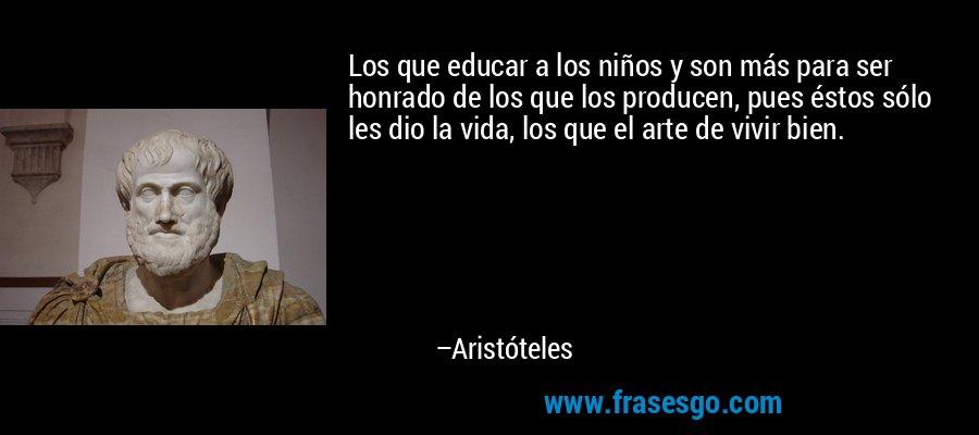 Los que educar a los niños y son más para ser honrado de los que los producen, pues éstos sólo les dio la vida, los que el arte de vivir bien. – Aristóteles