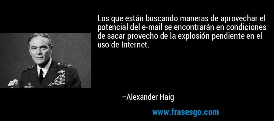 Los que están buscando maneras de aprovechar el potencial del e-mail se encontrarán en condiciones de sacar provecho de la explosión pendiente en el uso de Internet. – Alexander Haig