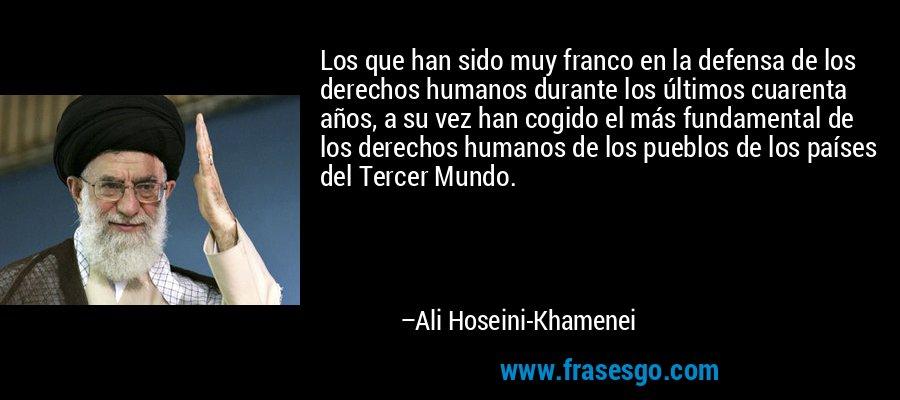Los que han sido muy franco en la defensa de los derechos humanos durante los últimos cuarenta años, a su vez han cogido el más fundamental de los derechos humanos de los pueblos de los países del Tercer Mundo. – Ali Hoseini-Khamenei