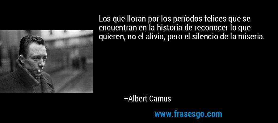 Los que lloran por los períodos felices que se encuentran en la historia de reconocer lo que quieren, no el alivio, pero el silencio de la miseria. – Albert Camus