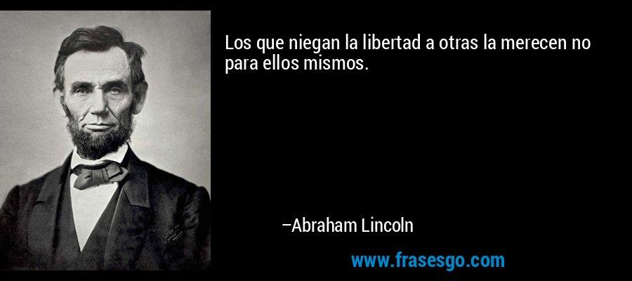 Los que niegan la libertad a otras la merecen no para ellos mismos. – Abraham Lincoln
