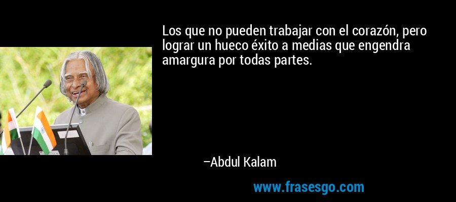 Los que no pueden trabajar con el corazón, pero lograr un hueco éxito a medias que engendra amargura por todas partes. – Abdul Kalam