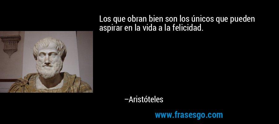 Los que obran bien son los únicos que pueden aspirar en la vida a la felicidad. – Aristóteles