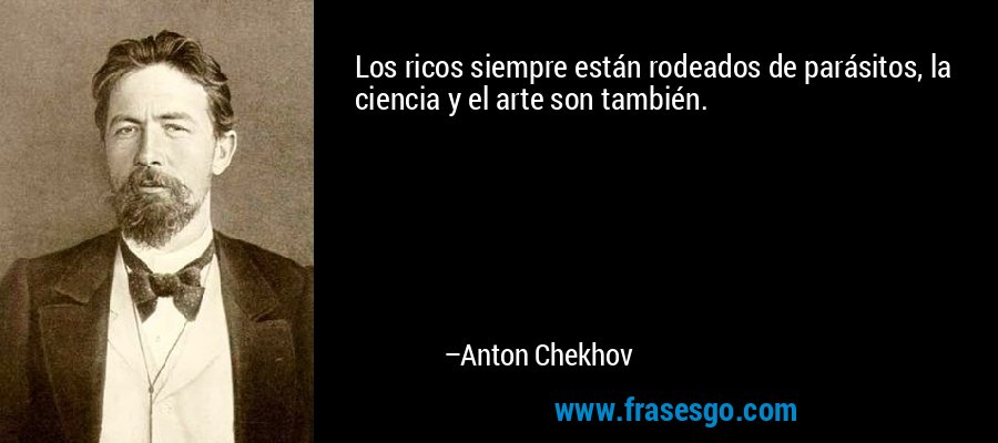 Los ricos siempre están rodeados de parásitos, la ciencia y el arte son también. – Anton Chekhov