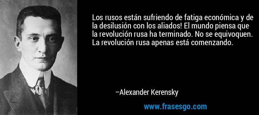 Los rusos están sufriendo de fatiga económica y de la desilusión con los aliados! El mundo piensa que la revolución rusa ha terminado. No se equivoquen. La revolución rusa apenas está comenzando. – Alexander Kerensky