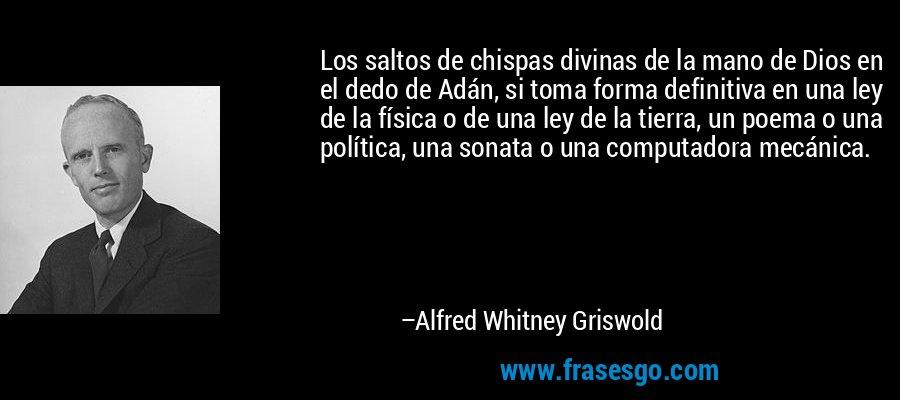 Los saltos de chispas divinas de la mano de Dios en el dedo de Adán, si toma forma definitiva en una ley de la física o de una ley de la tierra, un poema o una política, una sonata o una computadora mecánica. – Alfred Whitney Griswold
