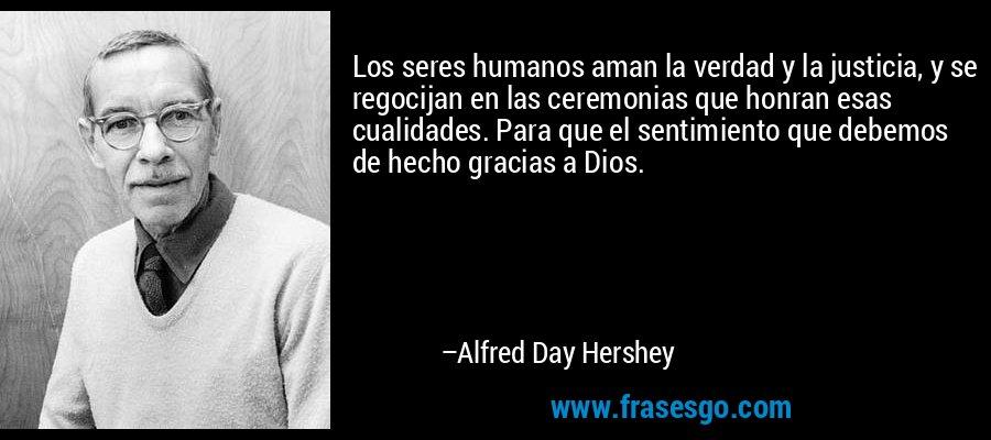 Los seres humanos aman la verdad y la justicia, y se regocijan en las ceremonias que honran esas cualidades. Para que el sentimiento que debemos de hecho gracias a Dios. – Alfred Day Hershey