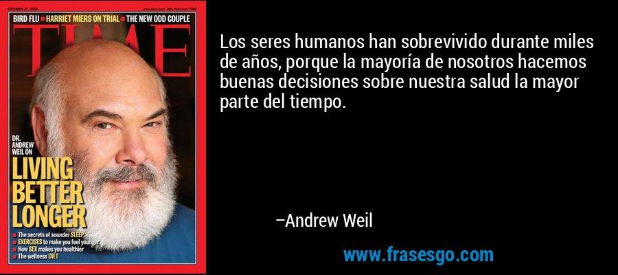 Los seres humanos han sobrevivido durante miles de años, porque la mayoría de nosotros hacemos buenas decisiones sobre nuestra salud la mayor parte del tiempo. – Andrew Weil