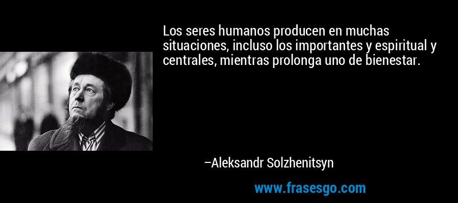 Los seres humanos producen en muchas situaciones, incluso los importantes y espiritual y centrales, mientras prolonga uno de bienestar. – Aleksandr Solzhenitsyn