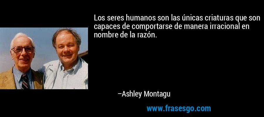 Los seres humanos son las únicas criaturas que son capaces de comportarse de manera irracional en nombre de la razón. – Ashley Montagu