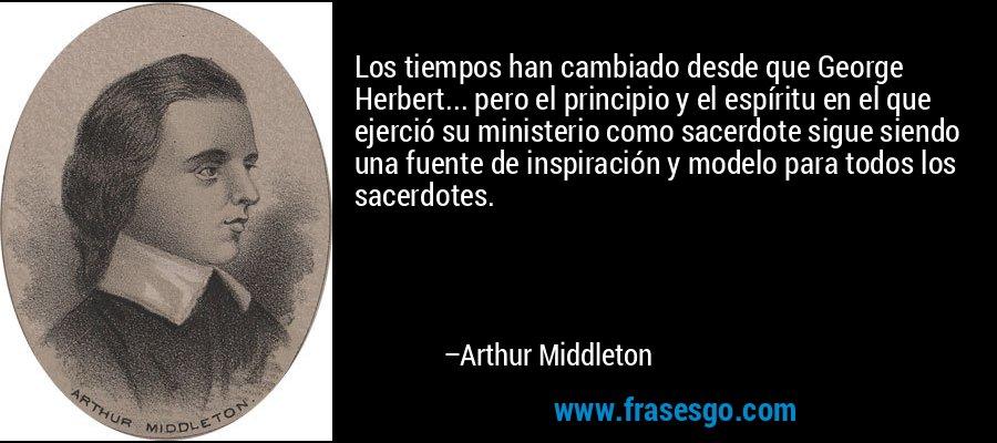 Los tiempos han cambiado desde que George Herbert... pero el principio y el espíritu en el que ejerció su ministerio como sacerdote sigue siendo una fuente de inspiración y modelo para todos los sacerdotes. – Arthur Middleton