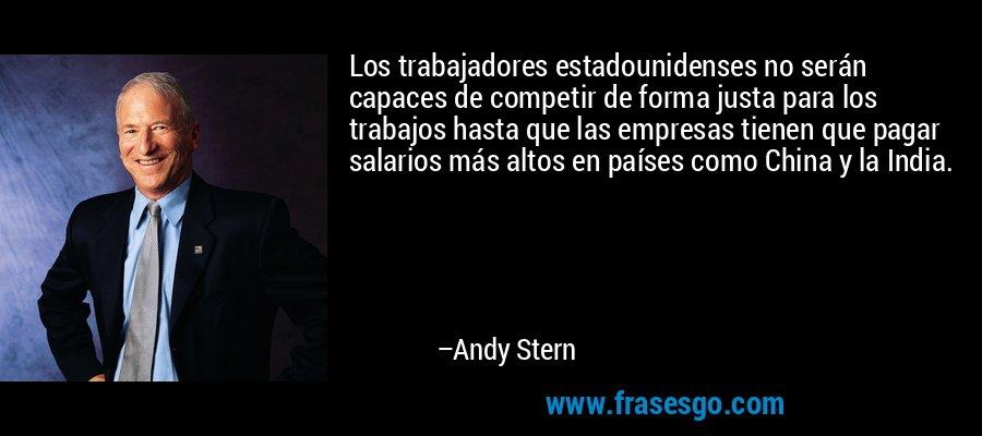 Los trabajadores estadounidenses no serán capaces de competir de forma justa para los trabajos hasta que las empresas tienen que pagar salarios más altos en países como China y la India. – Andy Stern