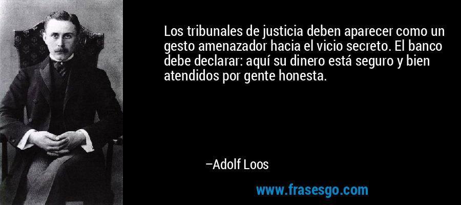 Los tribunales de justicia deben aparecer como un gesto amenazador hacia el vicio secreto. El banco debe declarar: aquí su dinero está seguro y bien atendidos por gente honesta. – Adolf Loos