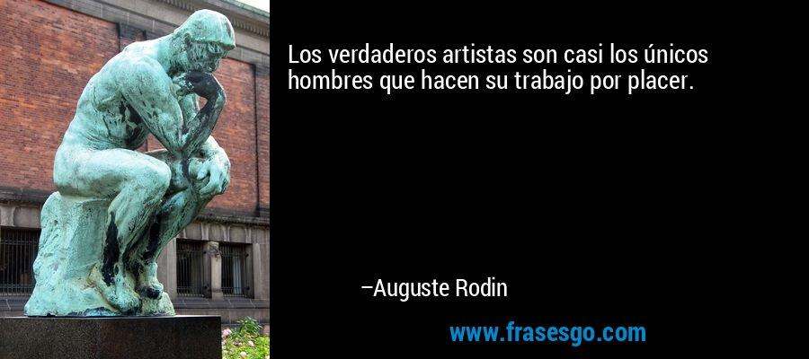 Los verdaderos artistas son casi los únicos hombres que hacen su trabajo por placer. – Auguste Rodin