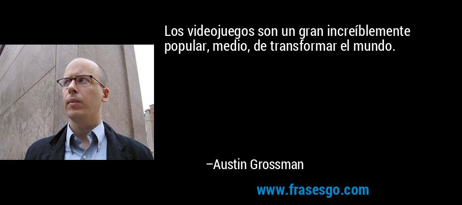 Los videojuegos son un gran increíblemente popular, medio, de transformar el mundo. – Austin Grossman