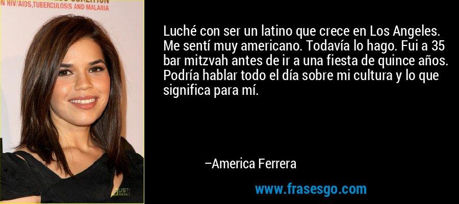Luché con ser un latino que crece en Los Angeles. Me sentí muy americano. Todavía lo hago. Fui a 35 bar mitzvah antes de ir a una fiesta de quince años. Podría hablar todo el día sobre mi cultura y lo que significa para mí. – America Ferrera