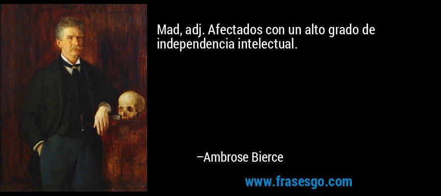 Mad, adj. Afectados con un alto grado de independencia intelectual. – Ambrose Bierce
