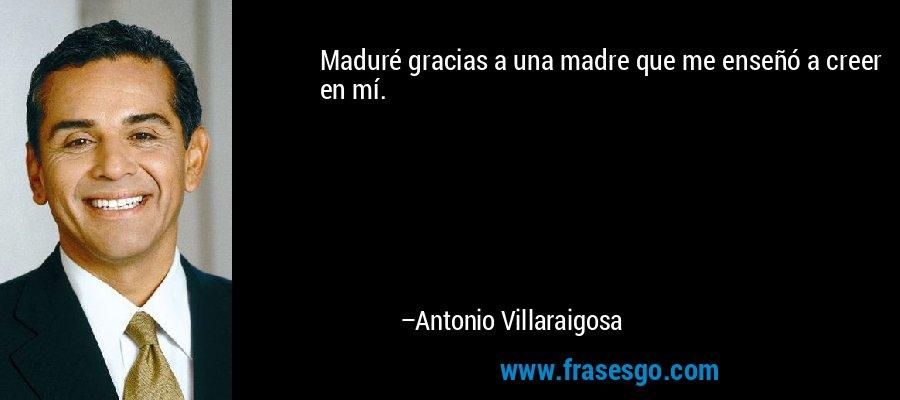 Maduré gracias a una madre que me enseñó a creer en mí. – Antonio Villaraigosa
