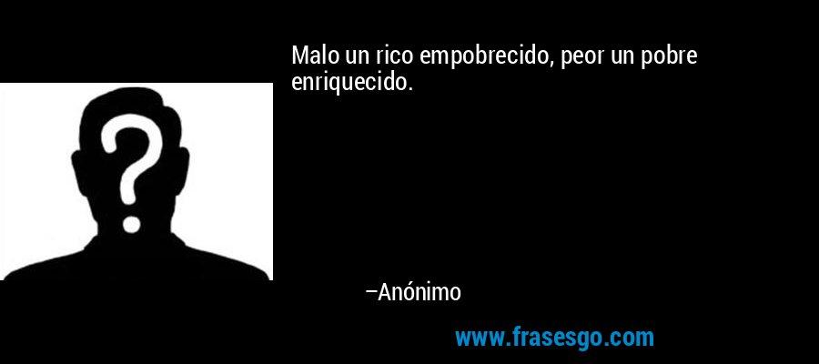 Malo un rico empobrecido, peor un pobre enriquecido. – Anónimo