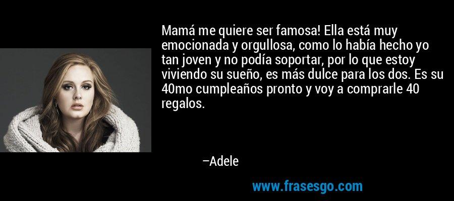 Mamá me quiere ser famosa! Ella está muy emocionada y orgullosa, como lo había hecho yo tan joven y no podía soportar, por lo que estoy viviendo su sueño, es más dulce para los dos. Es su 40mo cumpleaños pronto y voy a comprarle 40 regalos. – Adele