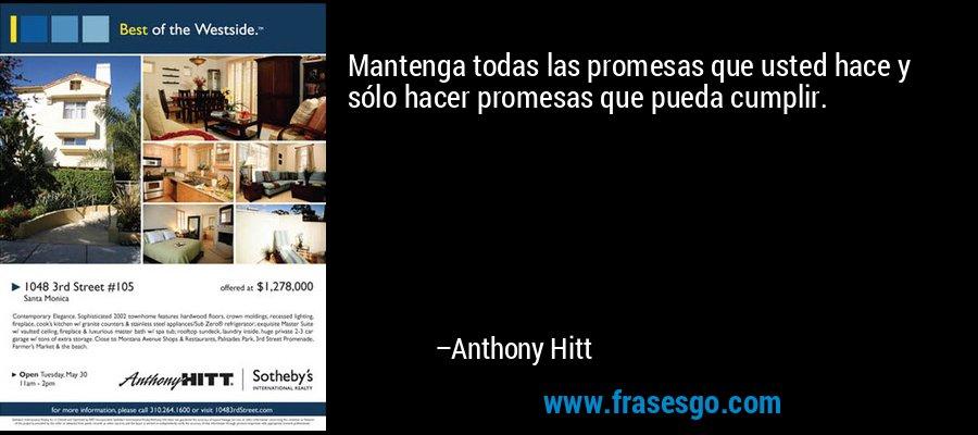 Mantenga todas las promesas que usted hace y sólo hacer promesas que pueda cumplir. – Anthony Hitt