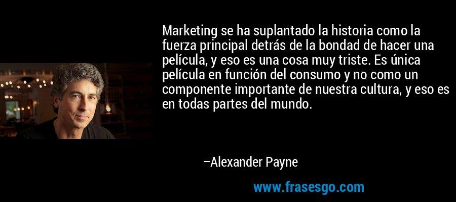 Marketing se ha suplantado la historia como la fuerza principal detrás de la bondad de hacer una película, y eso es una cosa muy triste. Es única película en función del consumo y no como un componente importante de nuestra cultura, y eso es en todas partes del mundo. – Alexander Payne