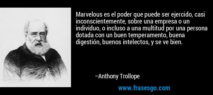 Marvelous es el poder que puede ser ejercido, casi inconscientemente, sobre una empresa o un individuo, o incluso a una multitud por una persona dotada con un buen temperamento, buena digestión, buenos intelectos, y se ve bien. – Anthony Trollope