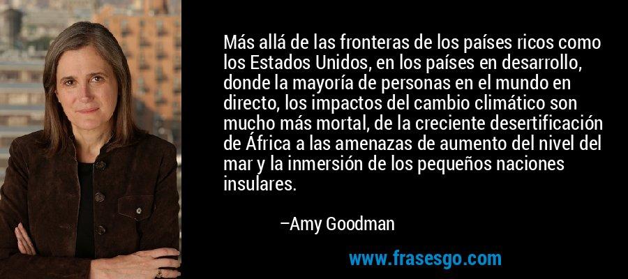Más allá de las fronteras de los países ricos como los Estados Unidos, en los países en desarrollo, donde la mayoría de personas en el mundo en directo, los impactos del cambio climático son mucho más mortal, de la creciente desertificación de África a las amenazas de aumento del nivel del mar y la inmersión de los pequeños naciones insulares. – Amy Goodman