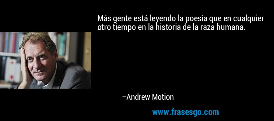 Más gente está leyendo la poesía que en cualquier otro tiempo en la historia de la raza humana. – Andrew Motion